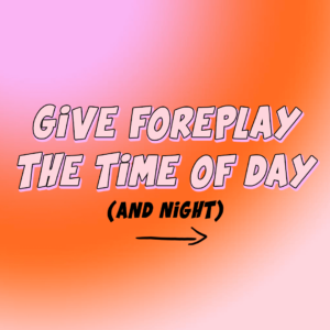 Give Foreplay The Time Of Day