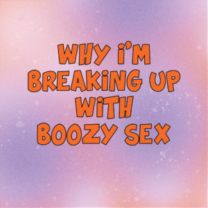 Why I'm Breaking Up With Boozy Sex