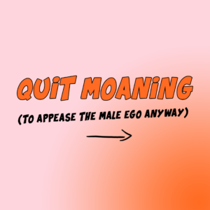Quit moaning (for the male ego)